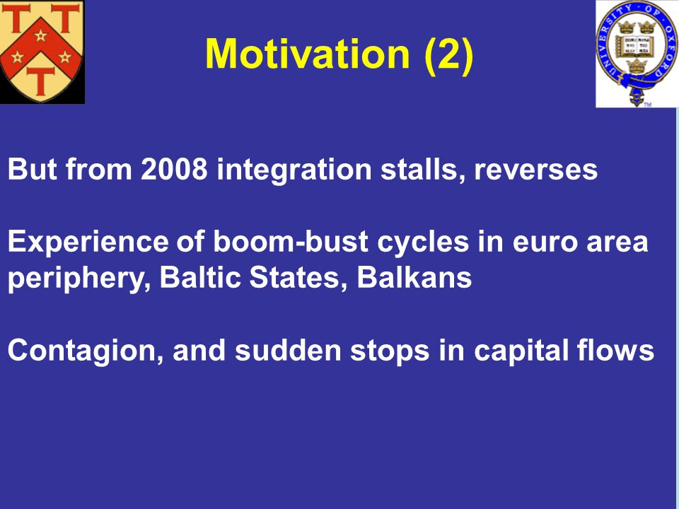 Motivation (2) But from 2008 integration stalls, reverses Experience of boom-bust cycles in euro area periphery, Baltic States, Balkans Contagion, and sudden stops in capital flows