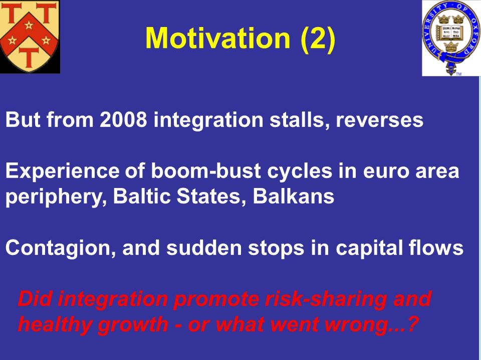 Motivation (2) But from 2008 integration stalls, reverses Experience of boom-bust cycles in euro area periphery, Baltic States, Balkans Contagion, and sudden stops in capital flows Did integration promote risk-sharing and healthy growth - or what went wrong...?