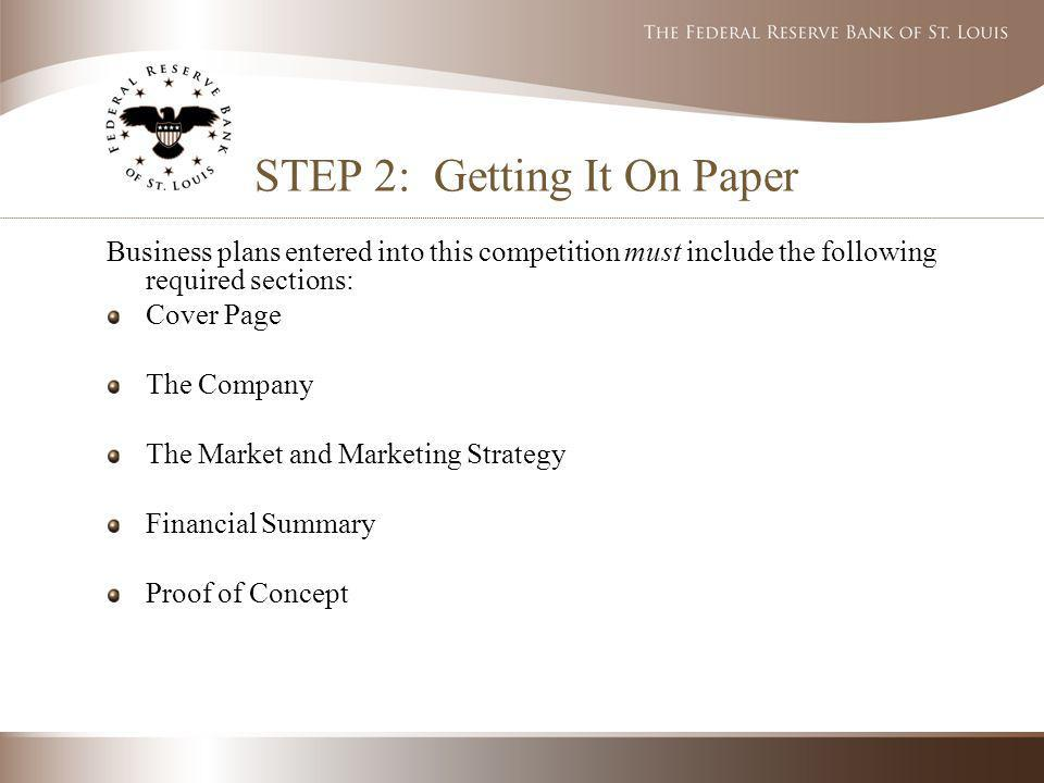 STEP 2: Getting It On Paper Business plans entered into this competition must include the following required sections: Cover Page The Company The Market and Marketing Strategy Financial Summary Proof of Concept