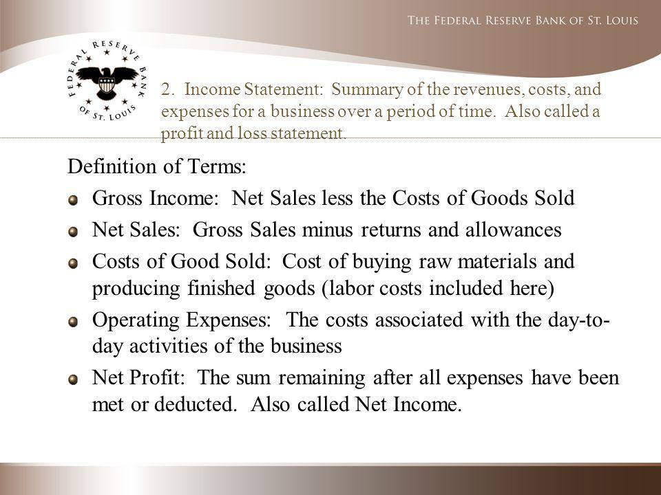 2. Income Statement: Summary of the revenues, costs, and expenses for a business over a period of time. Also called a profit and loss statement. Defin