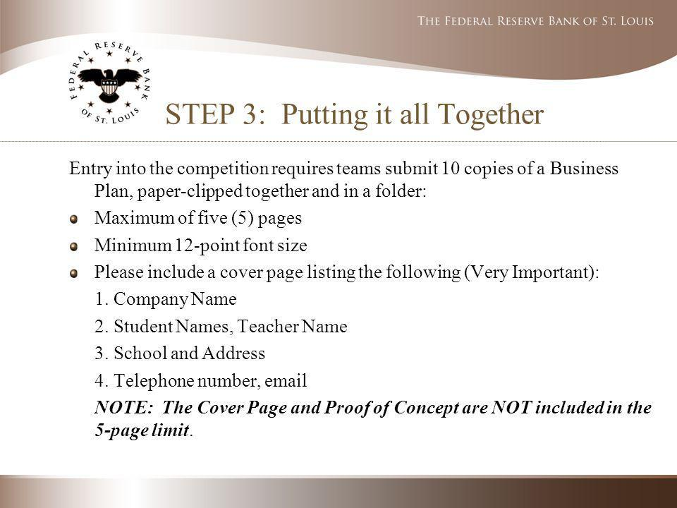 STEP 3: Putting it all Together Entry into the competition requires teams submit 10 copies of a Business Plan, paper-clipped together and in a folder: Maximum of five (5) pages Minimum 12-point font size Please include a cover page listing the following (Very Important): 1.