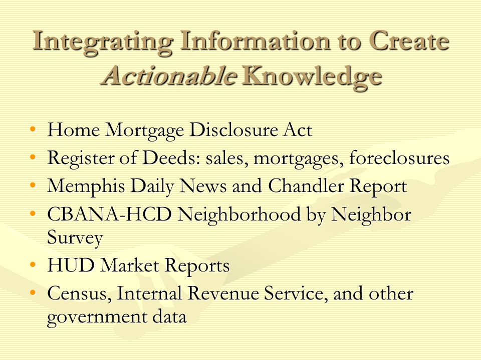 Integrating Information to Create Actionable Knowledge Home Mortgage Disclosure ActHome Mortgage Disclosure Act Register of Deeds: sales, mortgages, foreclosuresRegister of Deeds: sales, mortgages, foreclosures Memphis Daily News and Chandler ReportMemphis Daily News and Chandler Report CBANA-HCD Neighborhood by Neighbor SurveyCBANA-HCD Neighborhood by Neighbor Survey HUD Market ReportsHUD Market Reports Census, Internal Revenue Service, and other government dataCensus, Internal Revenue Service, and other government data