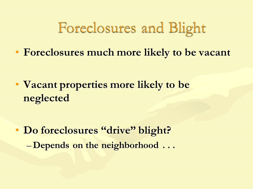 Foreclosures much more likely to be vacantForeclosures much more likely to be vacant Vacant properties more likely to be neglectedVacant properties more likely to be neglected Do foreclosures drive blight Do foreclosures drive blight.