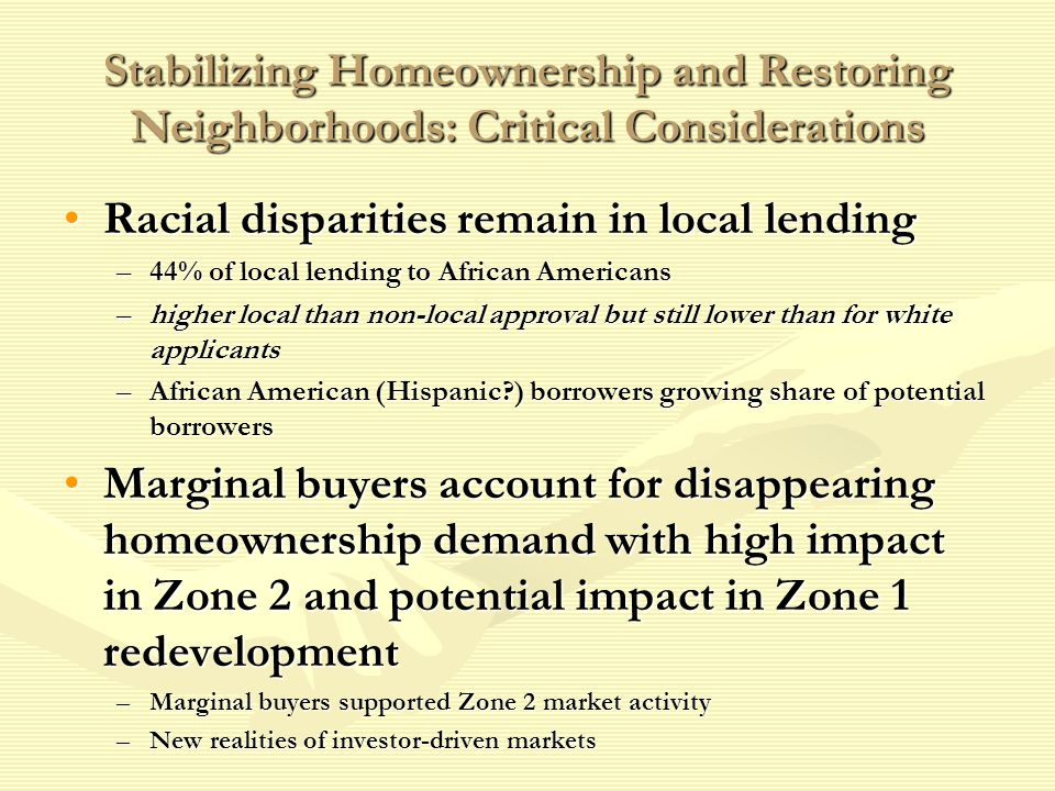 Stabilizing Homeownership and Restoring Neighborhoods: Critical Considerations Racial disparities remain in local lendingRacial disparities remain in local lending –44% of local lending to African Americans –higher local than non-local approval but still lower than for white applicants –African American (Hispanic ) borrowers growing share of potential borrowers Marginal buyers account for disappearing homeownership demand with high impact in Zone 2 and potential impact in Zone 1 redevelopmentMarginal buyers account for disappearing homeownership demand with high impact in Zone 2 and potential impact in Zone 1 redevelopment –Marginal buyers supported Zone 2 market activity –New realities of investor-driven markets