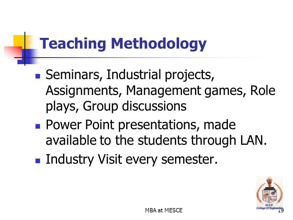 MBA at MESCE19 Teaching Methodology Seminars, Industrial projects, Assignments, Management games, Role plays, Group discussions Power Point presentations, made available to the students through LAN.