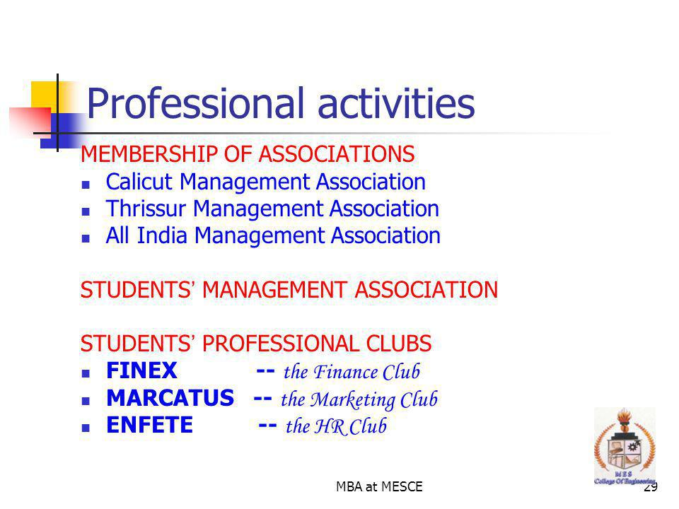 MBA at MESCE29 Professional activities MEMBERSHIP OF ASSOCIATIONS Calicut Management Association Thrissur Management Association All India Management Association STUDENTS MANAGEMENT ASSOCIATION STUDENTS PROFESSIONAL CLUBS FINEX -- the Finance Club MARCATUS -- the Marketing Club ENFETE -- the HR Club