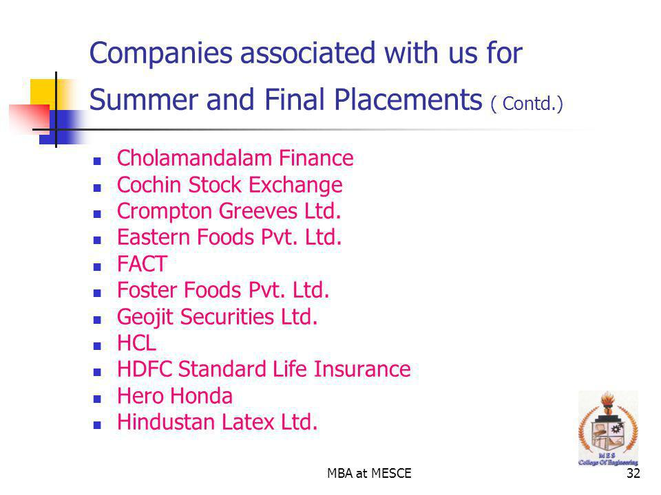 MBA at MESCE32 Companies associated with us for Summer and Final Placements ( Contd.) Cholamandalam Finance Cochin Stock Exchange Crompton Greeves Ltd.