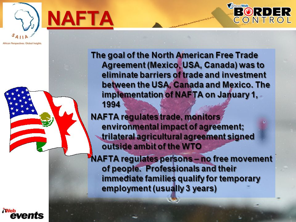 NAFTA The goal of the North American Free Trade Agreement (Mexico, USA, Canada) was to eliminate barriers of trade and investment between the USA, Canada and Mexico.
