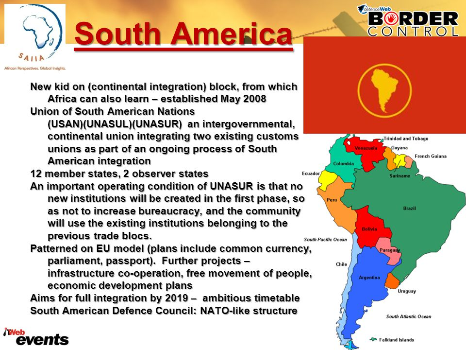 South America New kid on (continental integration) block, from which Africa can also learn – established May 2008 Union of South American Nations (USAN)(UNASUL)(UNASUR) an intergovernmental, continental union integrating two existing customs unions as part of an ongoing process of South American integration 12 member states, 2 observer states An important operating condition of UNASUR is that no new institutions will be created in the first phase, so as not to increase bureaucracy, and the community will use the existing institutions belonging to the previous trade blocs.
