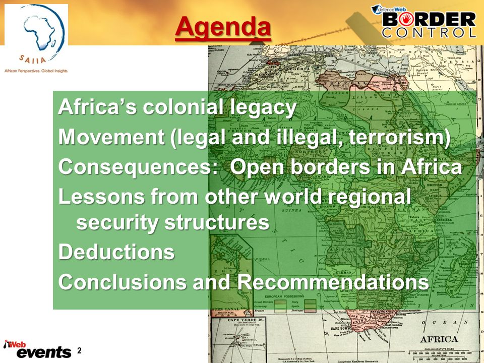 2 Agenda Africas colonial legacy Movement (legal and illegal, terrorism) Consequences: Open borders in Africa Lessons from other world regional security structures Deductions Conclusions and Recommendations