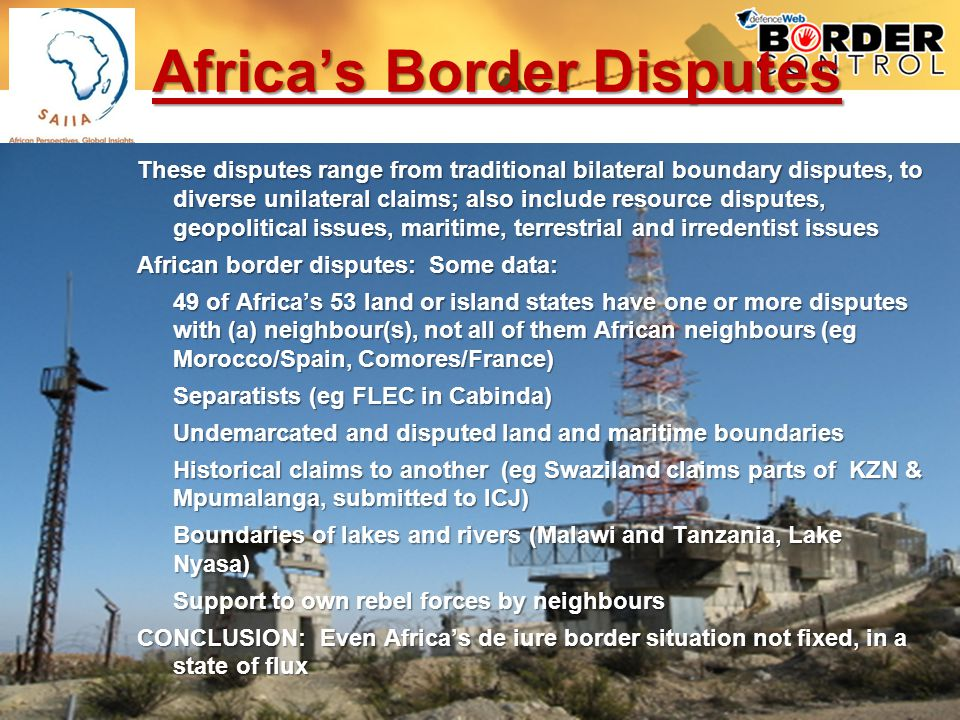Africas Border Disputes These disputes range from traditional bilateral boundary disputes, to diverse unilateral claims; also include resource disputes, geopolitical issues, maritime, terrestrial and irredentist issues African border disputes: Some data: 49 of Africas 53 land or island states have one or more disputes with (a) neighbour(s), not all of them African neighbours (eg Morocco/Spain, Comores/France) Separatists (eg FLEC in Cabinda) Undemarcated and disputed land and maritime boundaries Historical claims to another (eg Swaziland claims parts of KZN & Mpumalanga, submitted to ICJ) Boundaries of lakes and rivers (Malawi and Tanzania, Lake Nyasa) Support to own rebel forces by neighbours CONCLUSION: Even Africas de iure border situation not fixed, in a state of flux