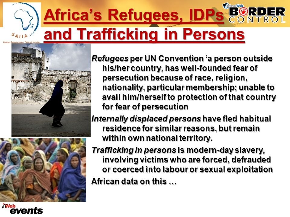 Africas Refugees, IDPs and Trafficking in Persons Refugees per UN Convention a person outside his/her country, has well-founded fear of persecution because of race, religion, nationality, particular membership; unable to avail him/herself to protection of that country for fear of persecution Internally displaced persons have fled habitual residence for similar reasons, but remain within own national territory.