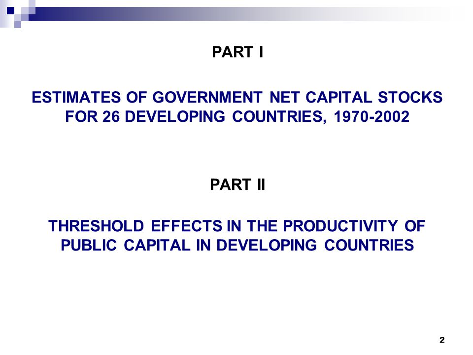 2 PART I ESTIMATES OF GOVERNMENT NET CAPITAL STOCKS FOR 26 DEVELOPING COUNTRIES, 1970-2002 PART II THRESHOLD EFFECTS IN THE PRODUCTIVITY OF PUBLIC CAPITAL IN DEVELOPING COUNTRIES