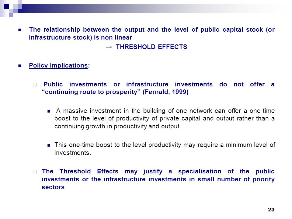 23 The relationship between the output and the level of public capital stock (or infrastructure stock) is non linear THRESHOLD EFFECTS Policy Implications: Public investments or infrastructure investments do not offer a continuing route to prosperity (Fernald, 1999) A massive investment in the building of one network can offer a one-time boost to the level of productivity of private capital and output rather than a continuing growth in productivity and output This one-time boost to the level productivity may require a minimum level of investments.