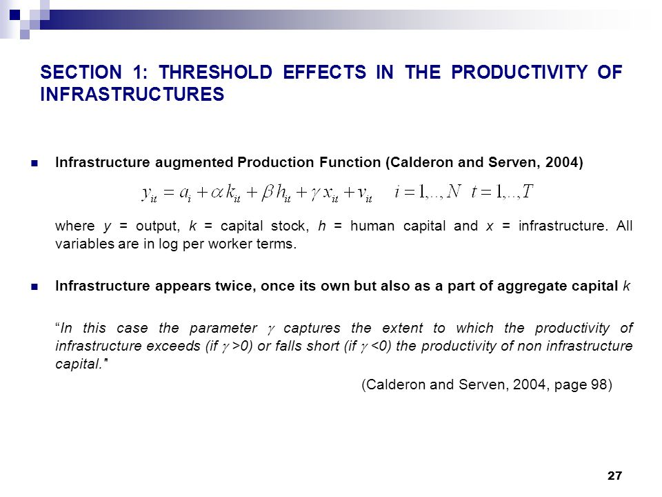 27 SECTION 1: THRESHOLD EFFECTS IN THE PRODUCTIVITY OF INFRASTRUCTURES Infrastructure augmented Production Function (Calderon and Serven, 2004) where y = output, k = capital stock, h = human capital and x = infrastructure.