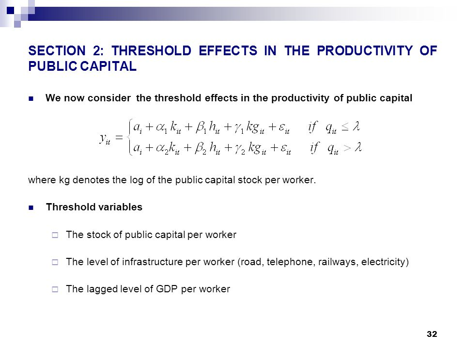 32 SECTION 2: THRESHOLD EFFECTS IN THE PRODUCTIVITY OF PUBLIC CAPITAL We now consider the threshold effects in the productivity of public capital where kg denotes the log of the public capital stock per worker.