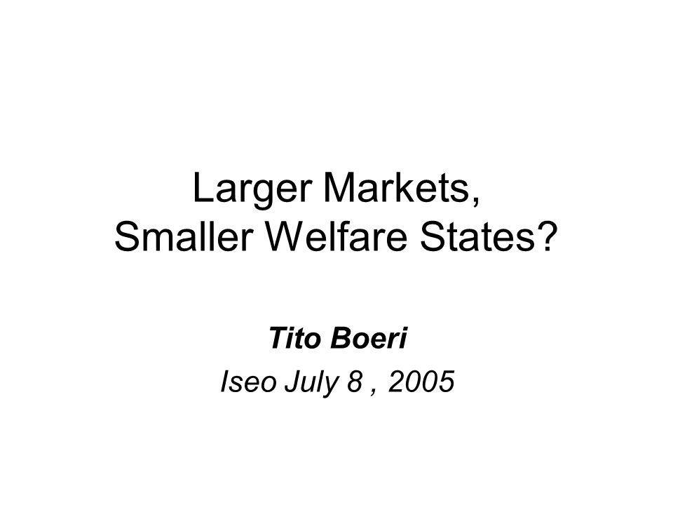 Larger Markets, Smaller Welfare States Tito Boeri Iseo July 8, 2005