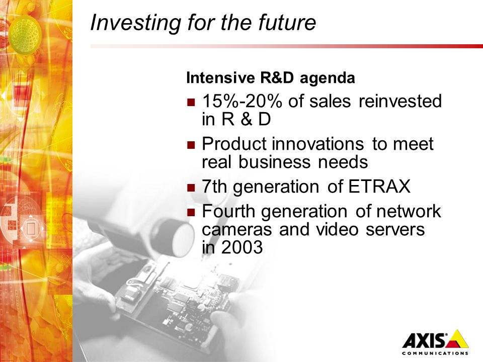 Investing for the future Intensive R&D agenda 15%-20% of sales reinvested in R & D Product innovations to meet real business needs 7th generation of ETRAX Fourth generation of network cameras and video servers in 2003
