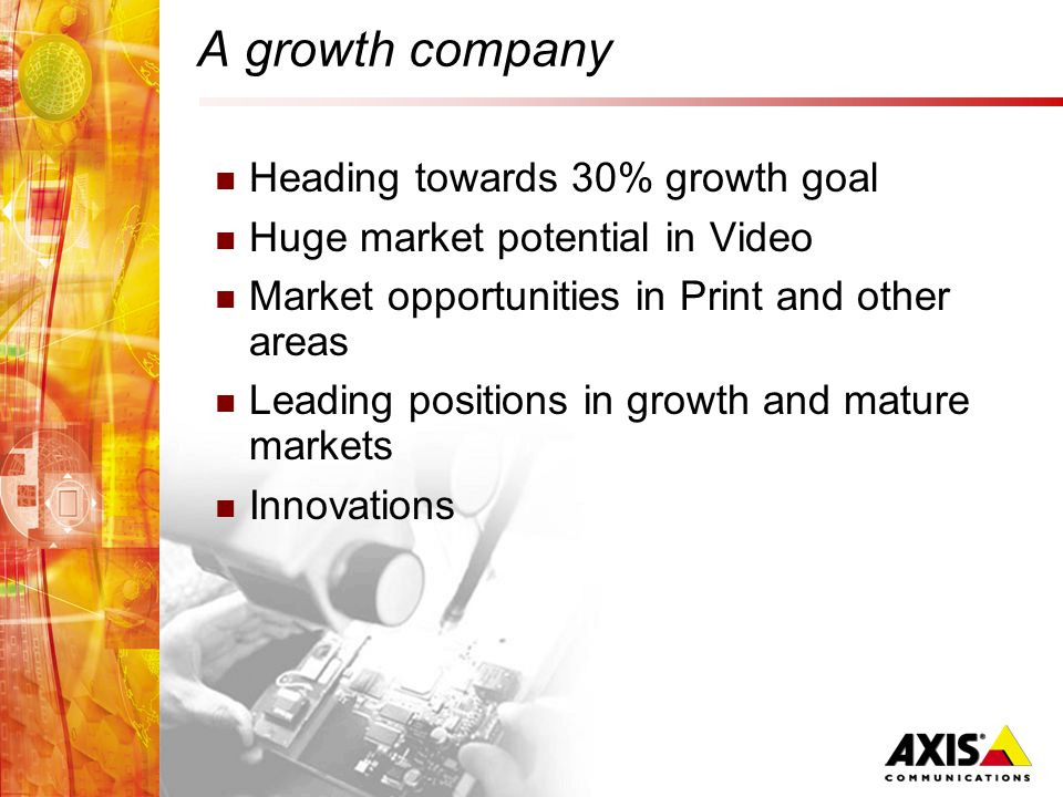 A growth company Heading towards 30% growth goal Huge market potential in Video Market opportunities in Print and other areas Leading positions in growth and mature markets Innovations