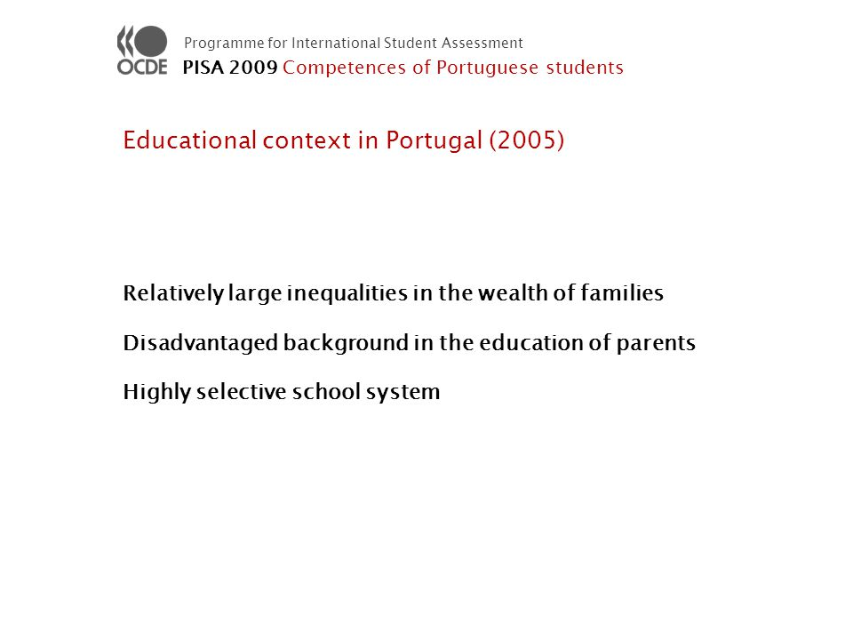 Programme for International Student Assessment Educational context in Portugal (2005) Relatively large inequalities in the wealth of families Disadvantaged background in the education of parents Highly selective school system PISA 2009 Competences of Portuguese students