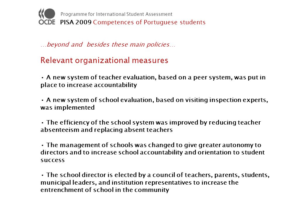 Programme for International Student Assessment …beyond and besides these main policies… Relevant organizational measures A new system of teacher evaluation, based on a peer system, was put in place to increase accountability A new system of school evaluation, based on visiting inspection experts, was implemented The efficiency of the school system was improved by reducing teacher absenteeism and replacing absent teachers The management of schools was changed to give greater autonomy to directors and to increase school accountability and orientation to student success The school director is elected by a council of teachers, parents, students, municipal leaders, and institution representatives to increase the entrenchment of school in the community PISA 2009 Competences of Portuguese students