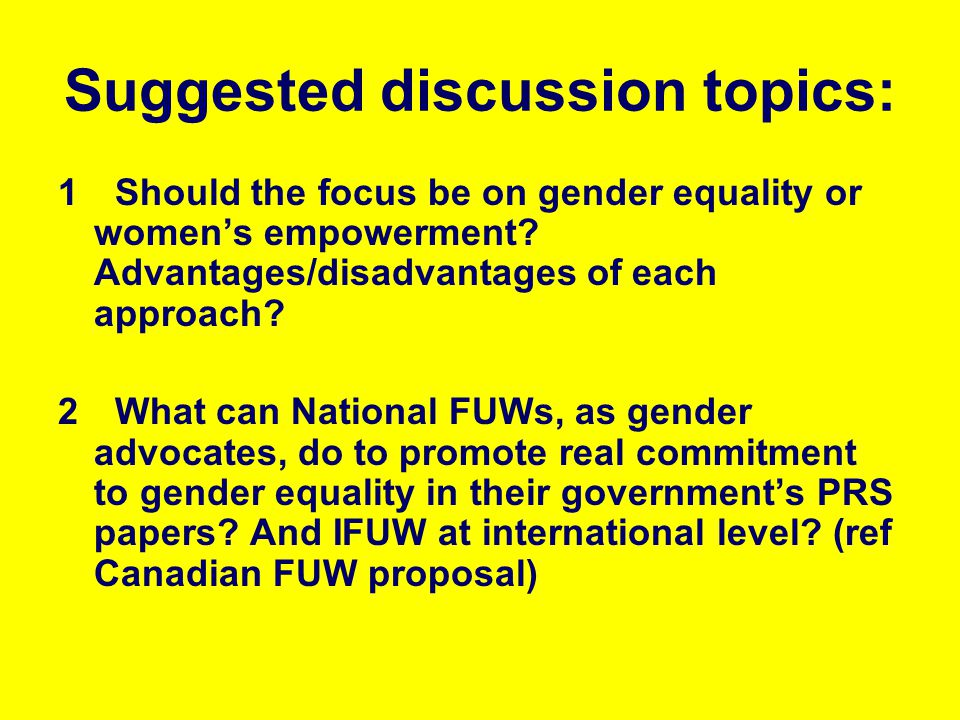 Suggested discussion topics: 1 Should the focus be on gender equality or womens empowerment? Advantages/disadvantages of each approach? 2 What can Nat