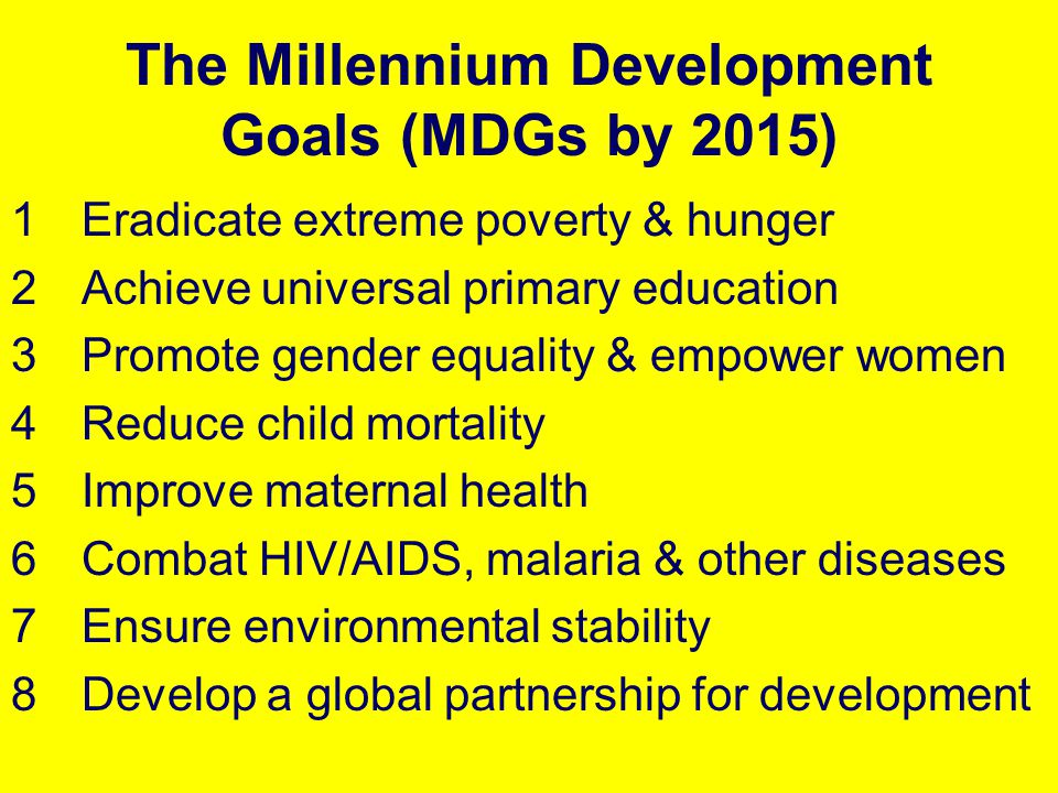 The Millennium Development Goals (MDGs by 2015) 1Eradicate extreme poverty & hunger 2Achieve universal primary education 3Promote gender equality & em