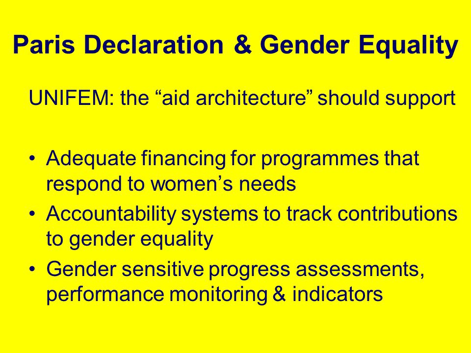Paris Declaration & Gender Equality UNIFEM: the aid architecture should support Adequate financing for programmes that respond to womens needs Account