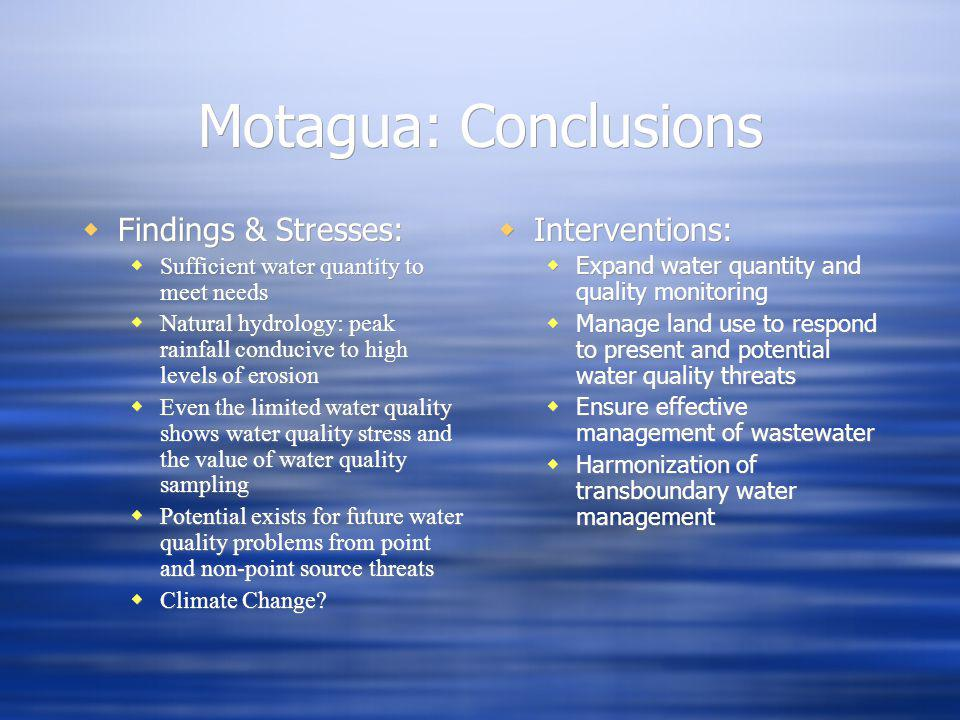 Motagua: Conclusions Findings & Stresses: Sufficient water quantity to meet needs Natural hydrology: peak rainfall conducive to high levels of erosion Even the limited water quality shows water quality stress and the value of water quality sampling Potential exists for future water quality problems from point and non-point source threats Climate Change.
