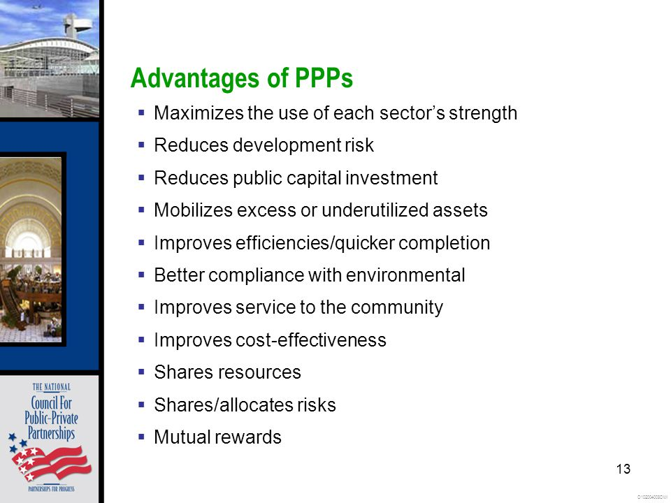 O102004008OMI 13 Advantages of PPPs Maximizes the use of each sectors strength Reduces development risk Reduces public capital investment Mobilizes excess or underutilized assets Improves efficiencies/quicker completion Better compliance with environmental Improves service to the community Improves cost-effectiveness Shares resources Shares/allocates risks Mutual rewards