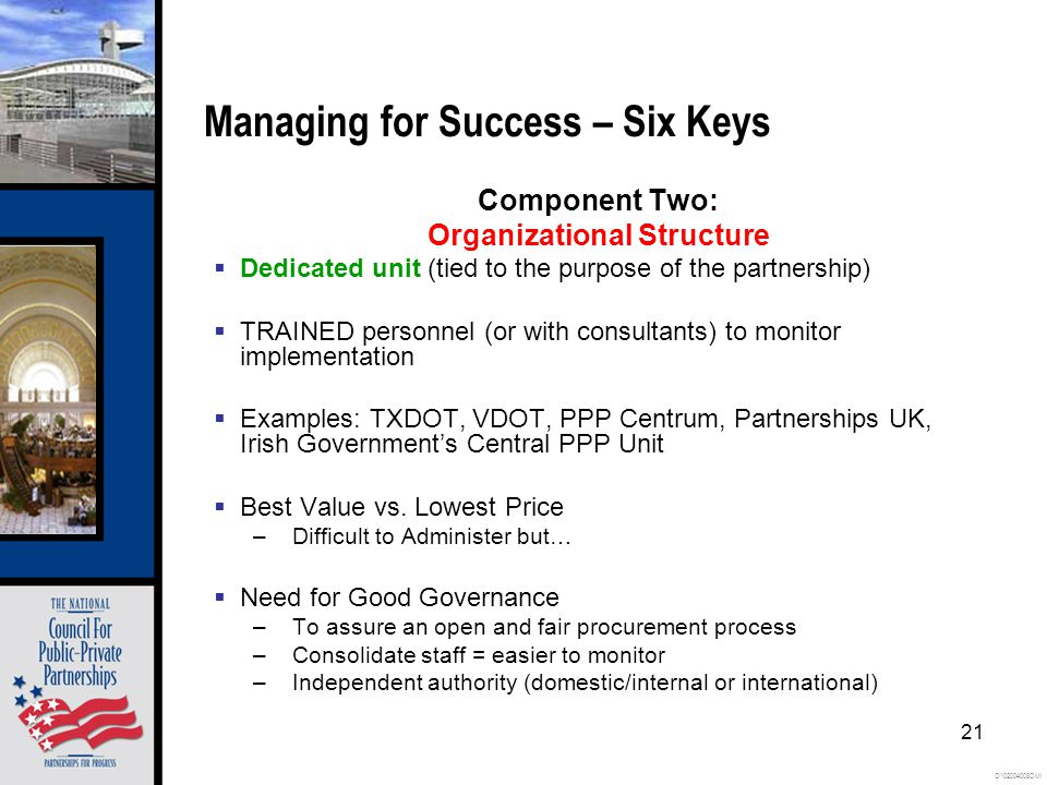 O102004008OMI 21 Managing for Success – Six Keys Component Two: Organizational Structure Dedicated unit (tied to the purpose of the partnership) TRAINED personnel (or with consultants) to monitor implementation Examples: TXDOT, VDOT, PPP Centrum, Partnerships UK, Irish Governments Central PPP Unit Best Value vs.