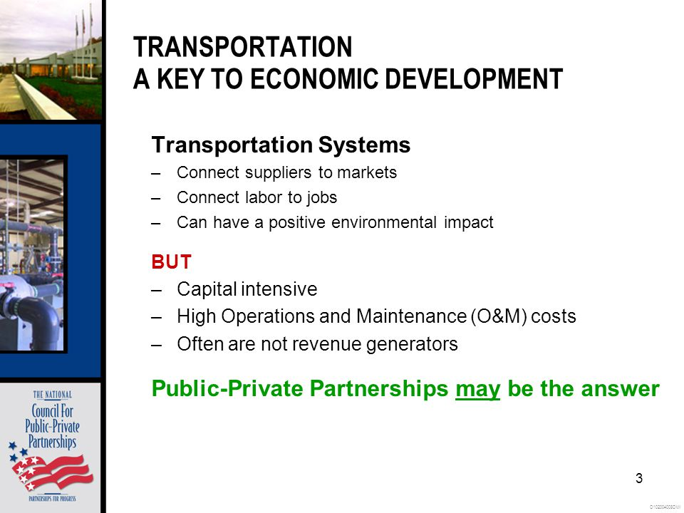 O102004008OMI 3 TRANSPORTATION A KEY TO ECONOMIC DEVELOPMENT Transportation Systems –Connect suppliers to markets –Connect labor to jobs –Can have a positive environmental impact BUT –Capital intensive –High Operations and Maintenance (O&M) costs –Often are not revenue generators Public-Private Partnerships may be the answer