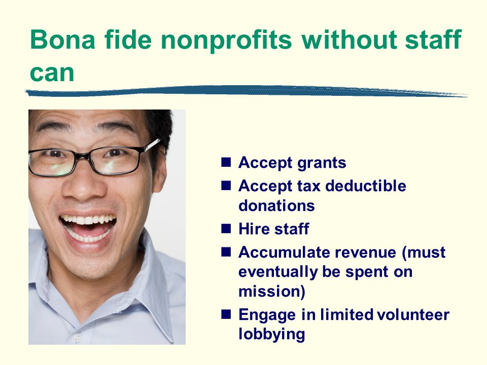 Bona fide nonprofits without staff can Accept grants Accept tax deductible donations Hire staff Accumulate revenue (must eventually be spent on missio