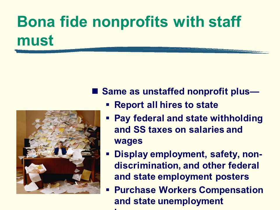 Bona fide nonprofits with staff must Same as unstaffed nonprofit plus Report all hires to state Pay federal and state withholding and SS taxes on sala