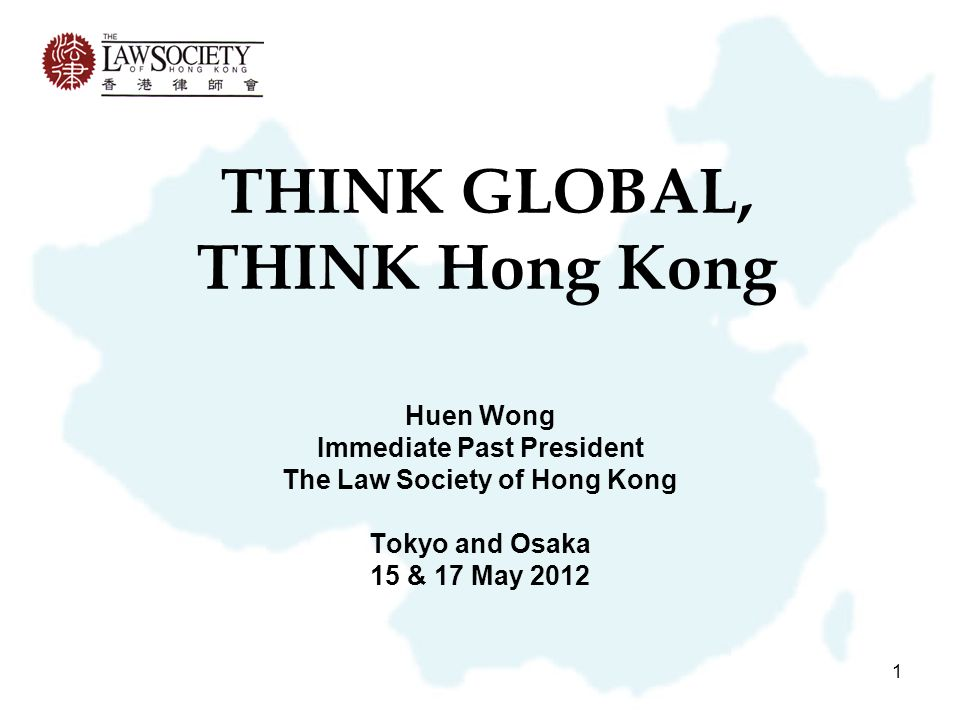 1 THINK GLOBAL, THINK Hong Kong Huen Wong Immediate Past President The Law Society of Hong Kong Tokyo and Osaka 15 & 17 May 2012