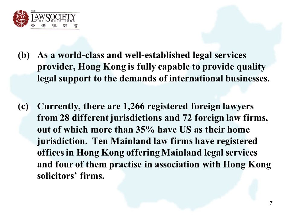7 (b)As a world-class and well-established legal services provider, Hong Kong is fully capable to provide quality legal support to the demands of international businesses.