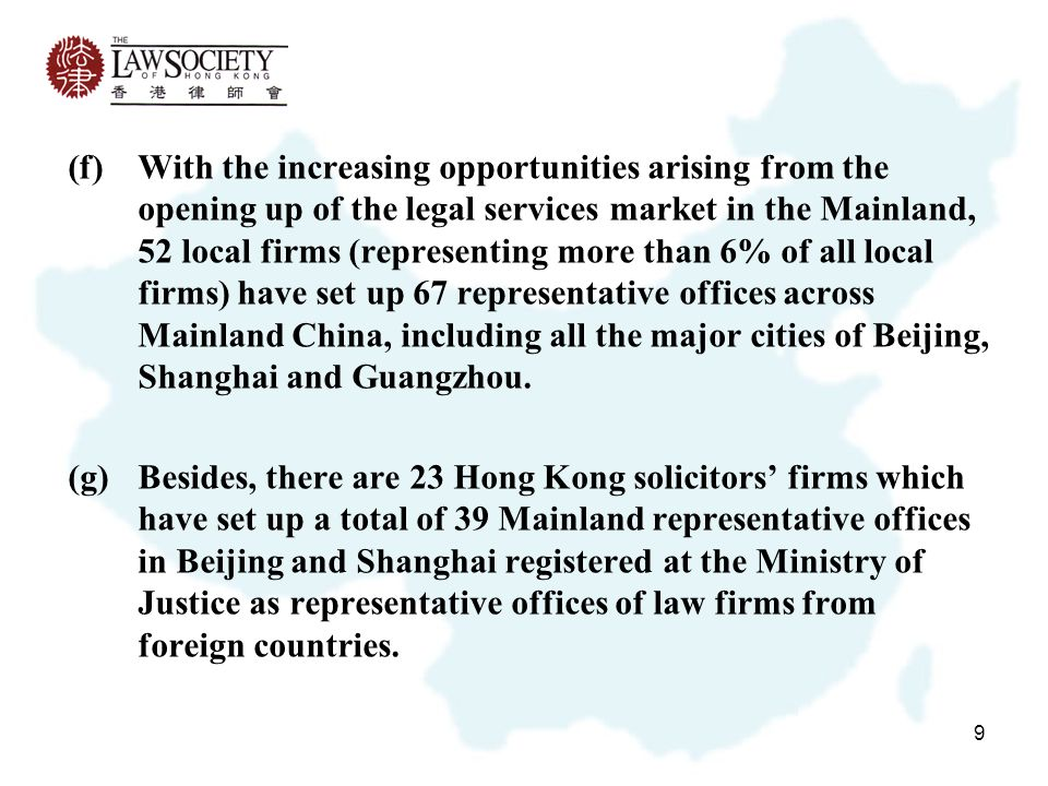 9 (f)With the increasing opportunities arising from the opening up of the legal services market in the Mainland, 52 local firms (representing more than 6% of all local firms) have set up 67 representative offices across Mainland China, including all the major cities of Beijing, Shanghai and Guangzhou.