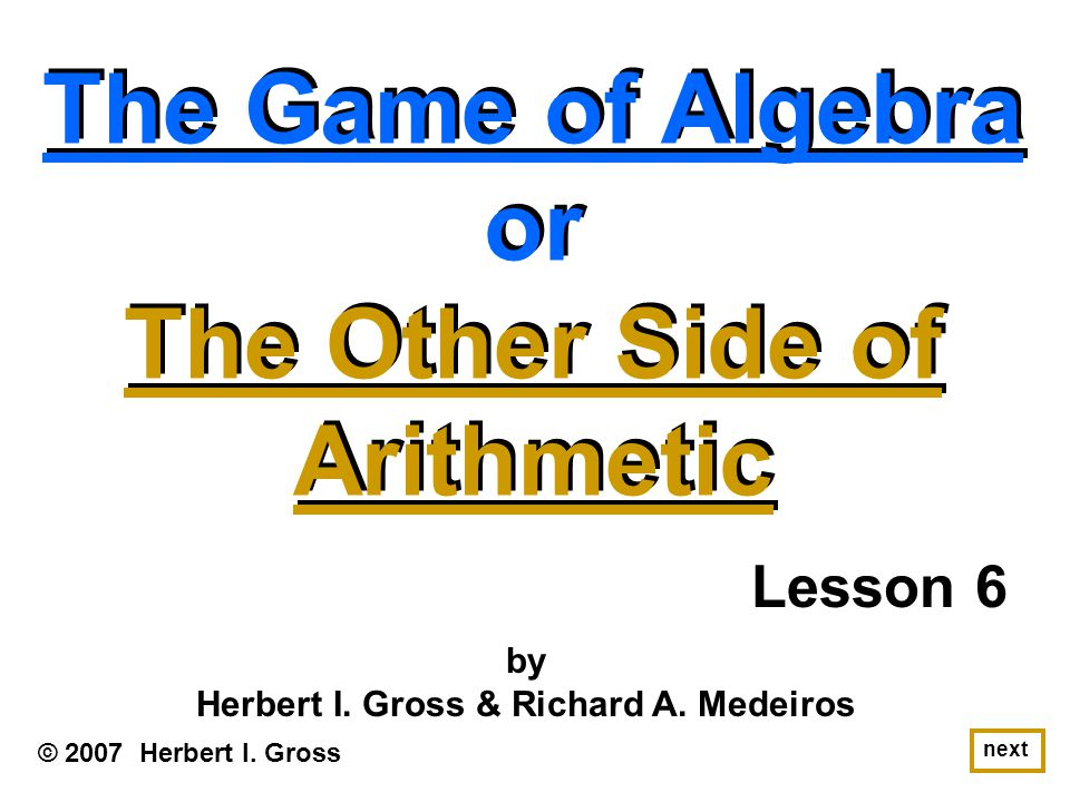 The Game of Algebra or The Other Side of Arithmetic The Game of Algebra or The Other Side of Arithmetic © 2007 Herbert I.