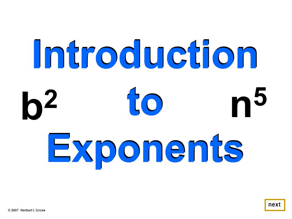 Introduction to Exponents Introduction to Exponents b2b2 © 2007 Herbert I. Gross next n5n5