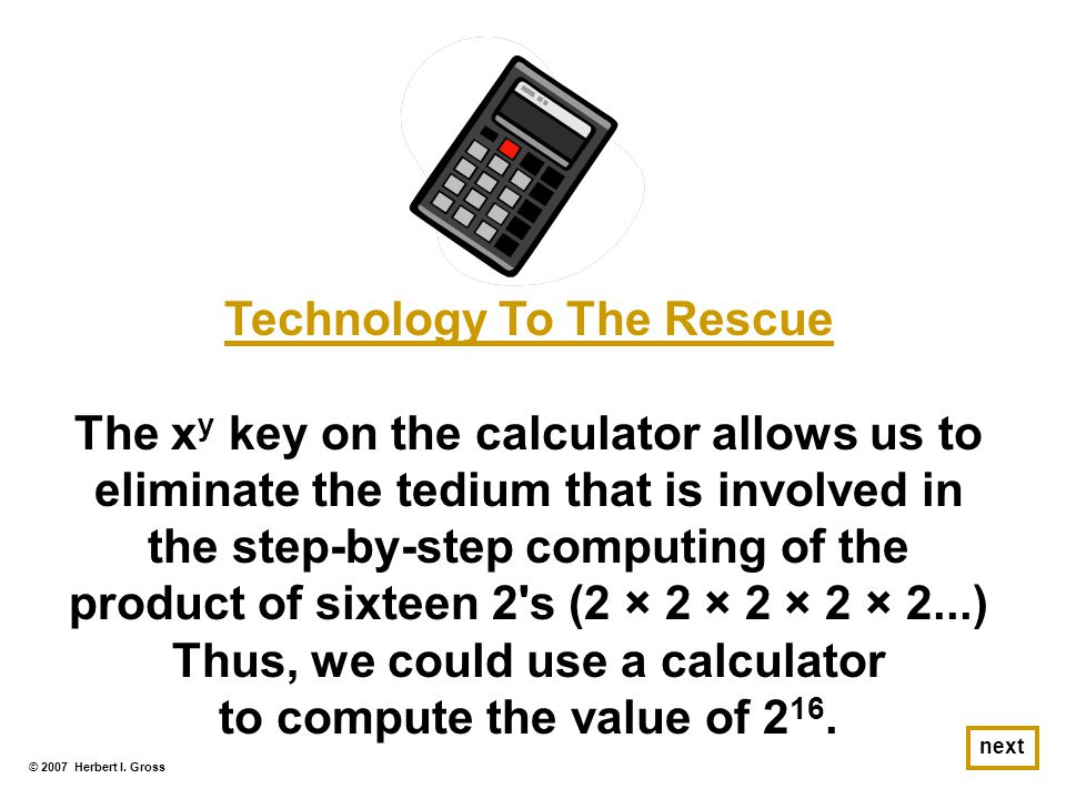 © 2007 Herbert I. Gross next Technology To The Rescue The x y key on the calculator allows us to eliminate the tedium that is involved in the step-by-