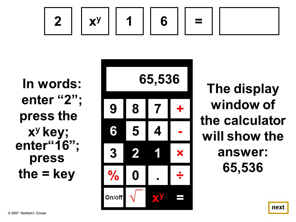 The display window of the calculator will show the answer: 65,536 © 2007 Herbert I.