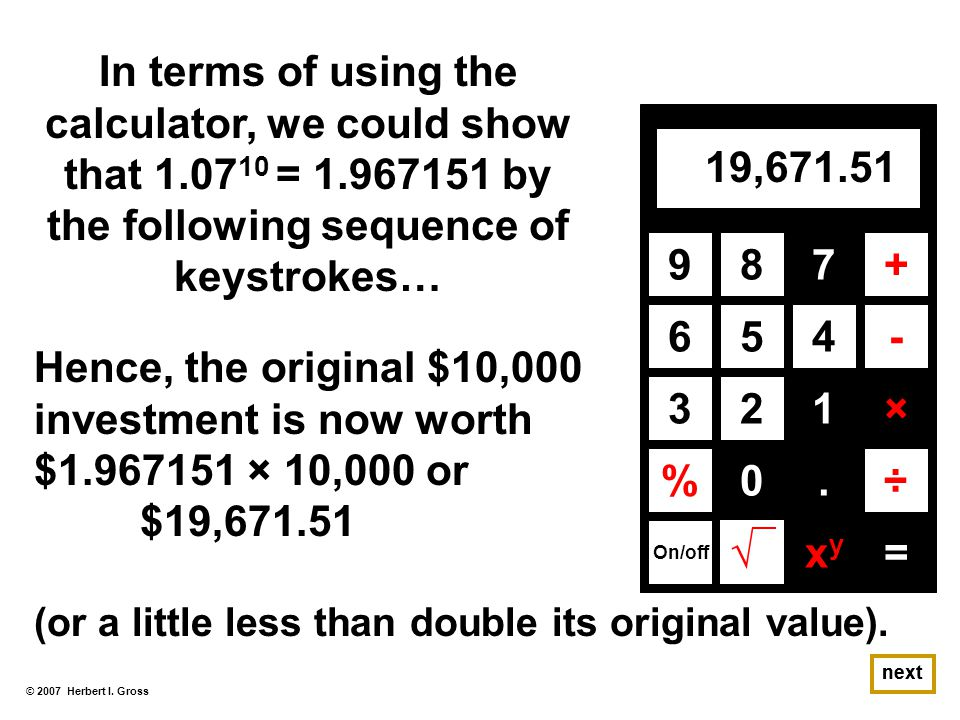 © 2007 Herbert I. Gross In terms of using the calculator, we could show that 1.07 10 = 1.967151 by the following sequence of keystrokes… next 987+ 654
