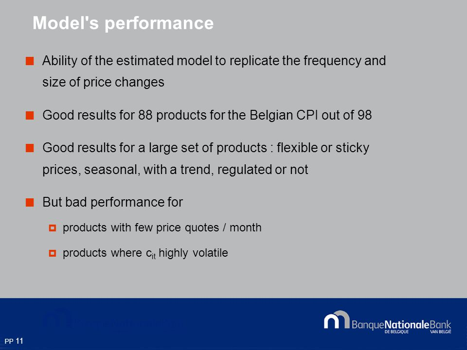 PP 11 Ability of the estimated model to replicate the frequency and size of price changes Good results for 88 products for the Belgian CPI out of 98 Good results for a large set of products : flexible or sticky prices, seasonal, with a trend, regulated or not But bad performance for products with few price quotes / month products where c it highly volatile Model s performance