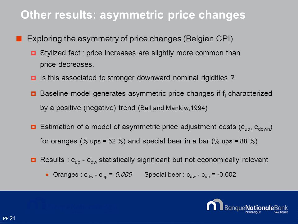 PP 21 Exploring the asymmetry of price changes (Belgian CPI) Stylized fact : price increases are slightly more common than price decreases.