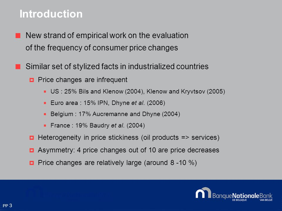 PP 3 Introduction New strand of empirical work on the evaluation of the frequency of consumer price changes Similar set of stylized facts in industrialized countries Price changes are infrequent US : 25% Bils and Klenow (2004), Klenow and Kryvtsov (2005) Euro area : 15% IPN, Dhyne et al.