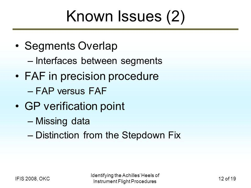 Identifying the Achilles Heels of Instrument Flight Procedures 12 of 19IFIS 2008, OKC Known Issues (2) Segments Overlap –Interfaces between segments FAF in precision procedure –FAP versus FAF GP verification point –Missing data –Distinction from the Stepdown Fix