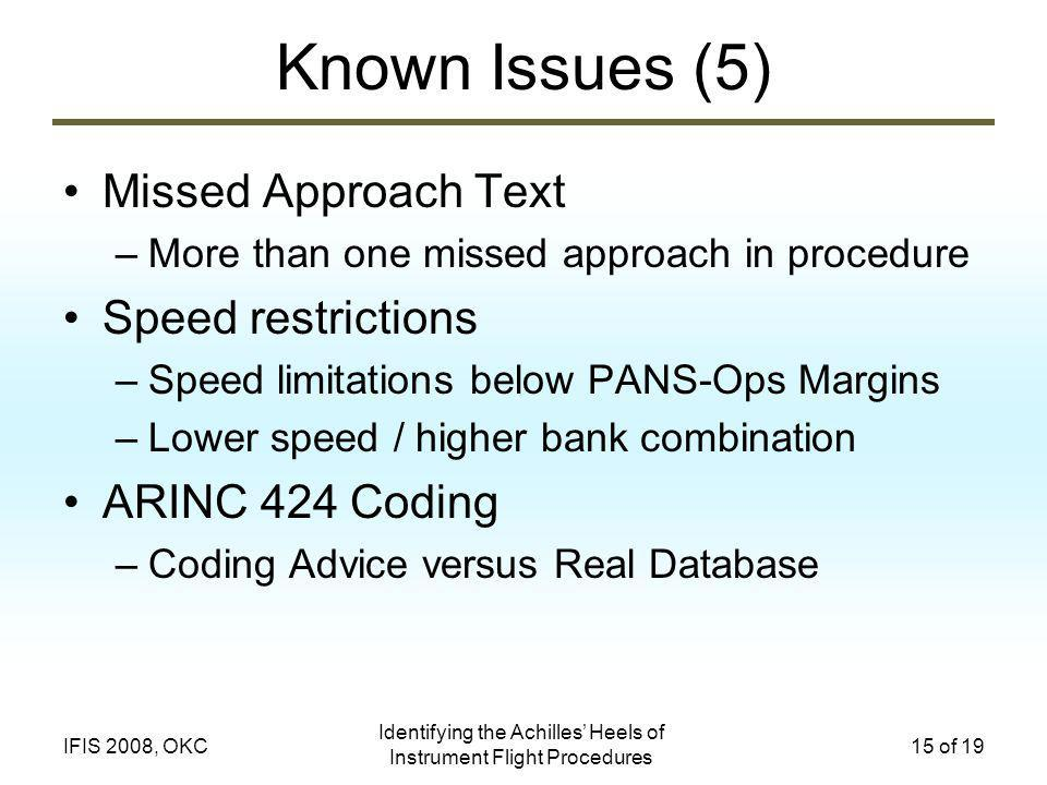 Identifying the Achilles Heels of Instrument Flight Procedures 15 of 19IFIS 2008, OKC Known Issues (5) Missed Approach Text –More than one missed approach in procedure Speed restrictions –Speed limitations below PANS-Ops Margins –Lower speed / higher bank combination ARINC 424 Coding –Coding Advice versus Real Database