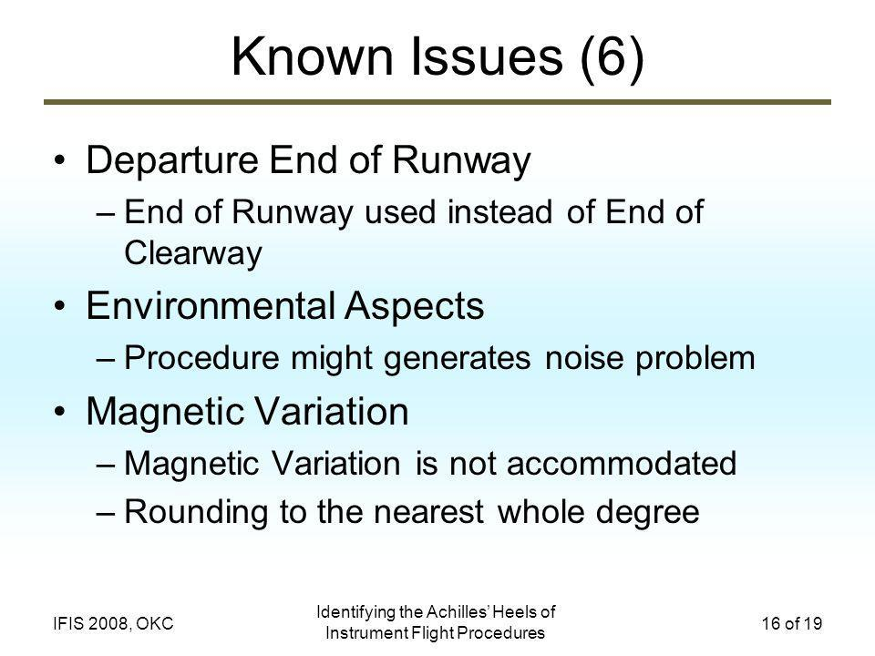 Identifying the Achilles Heels of Instrument Flight Procedures 16 of 19IFIS 2008, OKC Known Issues (6) Departure End of Runway –End of Runway used instead of End of Clearway Environmental Aspects –Procedure might generates noise problem Magnetic Variation –Magnetic Variation is not accommodated –Rounding to the nearest whole degree