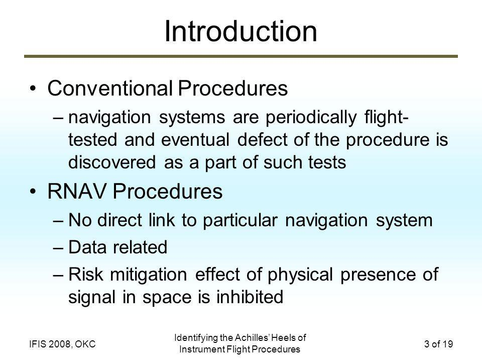 Identifying the Achilles Heels of Instrument Flight Procedures 3 of 19IFIS 2008, OKC Introduction Conventional Procedures –navigation systems are periodically flight- tested and eventual defect of the procedure is discovered as a part of such tests RNAV Procedures –No direct link to particular navigation system –Data related –Risk mitigation effect of physical presence of signal in space is inhibited
