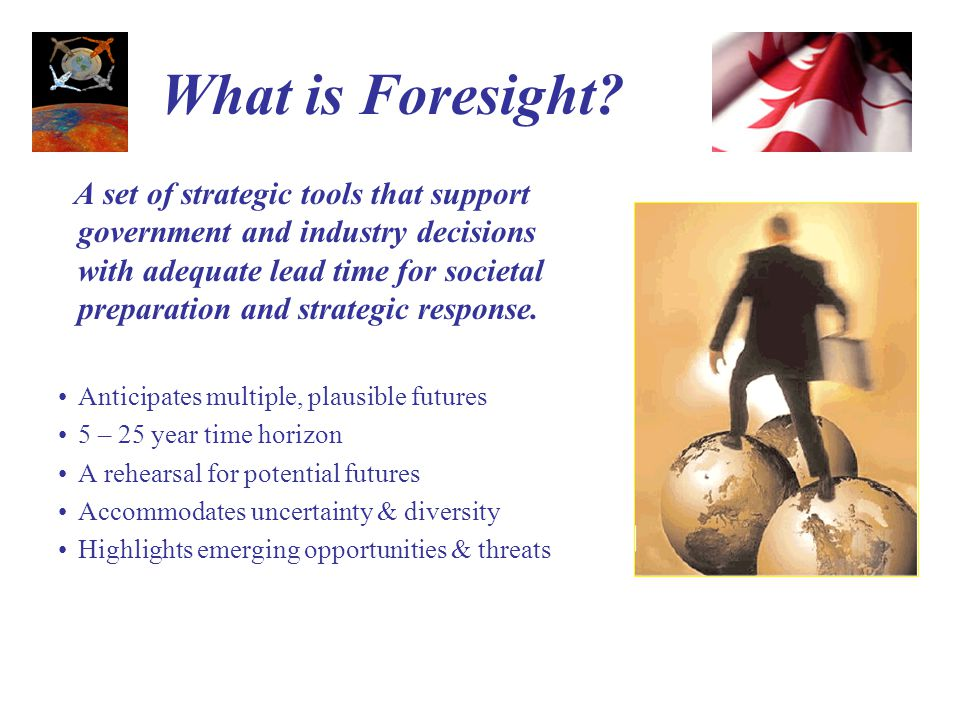Foresight Tools Environmental Scanning Scenario Planning Technology Mapping and Road-mapping Expert Technical Panels Robust Factor Analysis and Strategies Development Web Virtual Conferences Computerized Modelling and Dynamic Simulation